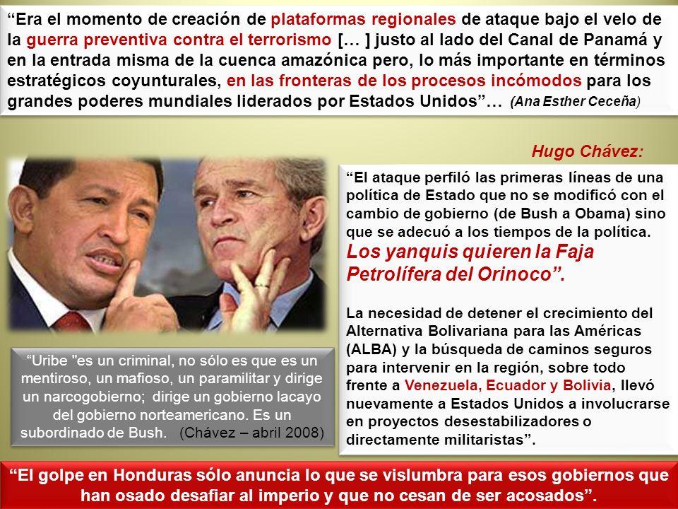 Era el momento de creación de plataformas regionales de ataque bajo el velo de la guerra preventiva contra el terrorismo [… ] justo al lado del Canal de Panamá y en la entrada misma de la cuenca amazónica pero, lo más importante en términos estratégicos coyunturales, en las fronteras de los procesos incómodos para los grandes poderes mundiales liderados por Estados Unidos …